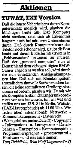 TUWAT,TXT Version  Dass die innere Sicherheit erst durch Komputereinsatz möglich wird, glauben die Mächtigen heute alle. Dass Computer nicht streiken, setzt sich als Erkenntnis langsam auch bei mittleren Unternehmen durch. Dass durch Komputereinsatz das Telefon noch schöner wird, glaubt die Post heute mit ihrem Bildschirmtextsystem in ›Feldversuchen‹ beweisen zu müssen. Dass der ›personal computer‹ nun in Deutschland dem videogesättigten BMW-Fahrer angedreht werden soll, wird durch die nun einsetzenden Anzeigenkampagnen klar. Dass sich mit Kleincomputern trotzalledem sinnvolle Sachen machen lassen, die keine zentralisierten Großorganisationen erfordern, glauben wir. Damit wir als Komputerfrieks nicht länger unkoordiniert vor uns hinwuseln, tun wir wat und treffen uns am 12.9.81 in Berlin, Wattstr. (TAZ-Hauptgebäude) ab 11.00 Uhr. Wir reden über internationale Netzwerke – Kommunikationsrecht – Datenrecht (Wem gehören meine Daten?) – Copyright – Informations u. Lernsysteme – Datenbanken – Encryption – Komputerspiele – Programmiersprachen – processcontrol – Hardware – und was auch immer.  Tom Twiddlebit, Wau Wolf Ungenannt(»2)