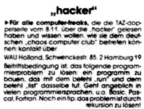"""""""Für alle computer-freaks, die die TAZ-doppelseite vom 8. 11. über die ›ha-cker‹ gelesen haben und wissen wollen, wie sie dem deutschen ›chaos com-puter club‹ beitreten können: kontakt über  WAU Holland, Schwenckestraße 85, 2 Hamburg 19 Beitrittsbedingung ist, das folgende programmierproblem zu lösen: ein pro-gramm zu bauen, das mit dem befehl ›run‹ und dem befehl ›list‹ dasselbe tut. Geht angeblich mit vielen programiersprachen u.a. Basic, Pascal, Fort-ran. Noch ein tip: das problem ist durch rekursion zu lösen."""""""